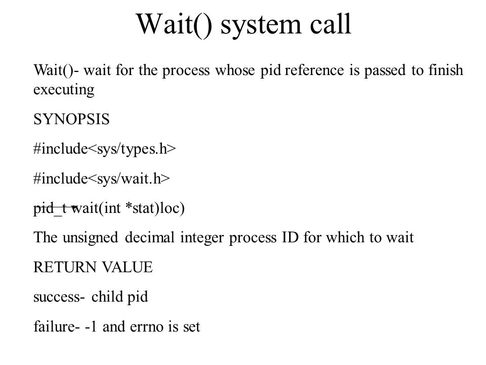 Wait() system call Wait()- wait for the process whose pid reference is passed to finish executing SYNOPSIS #include pid_t wait(int *stat)loc)‏ The uns