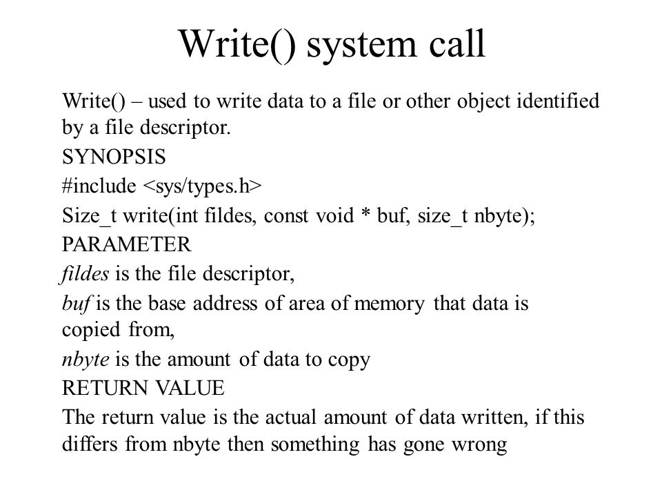 Write() system call Write() – used to write data to a file or other object identified by a file descriptor. SYNOPSIS #include Size_t write(int fildes,