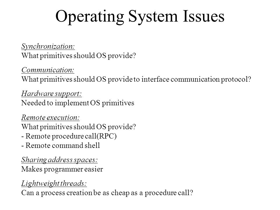 Operating System Issues Synchronization: What primitives should OS provide? Communication: What primitives should OS provide to interface communicatio