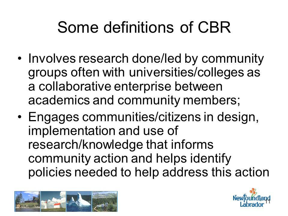 11 Some definitions of CBR Involves research done/led by community groups often with universities/colleges as a collaborative enterprise between academics and community members; Engages communities/citizens in design, implementation and use of research/knowledge that informs community action and helps identify policies needed to help address this action