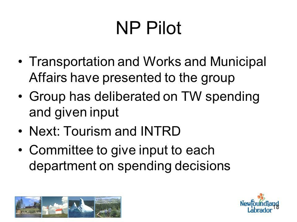18 NP Pilot Transportation and Works and Municipal Affairs have presented to the group Group has deliberated on TW spending and given input Next: Tourism and INTRD Committee to give input to each department on spending decisions
