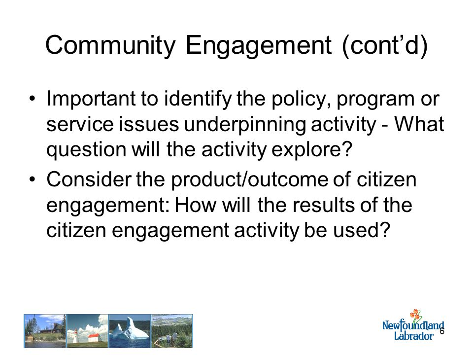 6 Community Engagement (cont'd) Important to identify the policy, program or service issues underpinning activity - What question will the activity explore.