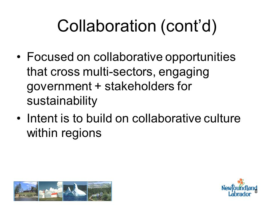 8 Collaboration (cont'd) Focused on collaborative opportunities that cross multi-sectors, engaging government + stakeholders for sustainability Intent is to build on collaborative culture within regions