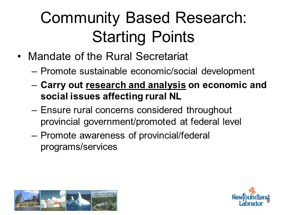 9 Community Based Research: Starting Points Mandate of the Rural Secretariat –Promote sustainable economic/social development –Carry out research and analysis on economic and social issues affecting rural NL –Ensure rural concerns considered throughout provincial government/promoted at federal level –Promote awareness of provincial/federal programs/services