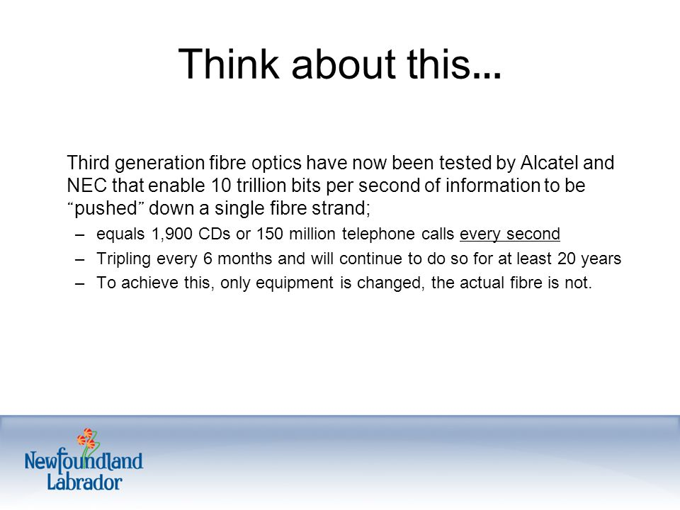 Think about this … Third generation fibre optics have now been tested by Alcatel and NEC that enable 10 trillion bits per second of information to be pushed down a single fibre strand; –equals 1,900 CDs or 150 million telephone calls every second –Tripling every 6 months and will continue to do so for at least 20 years –To achieve this, only equipment is changed, the actual fibre is not.