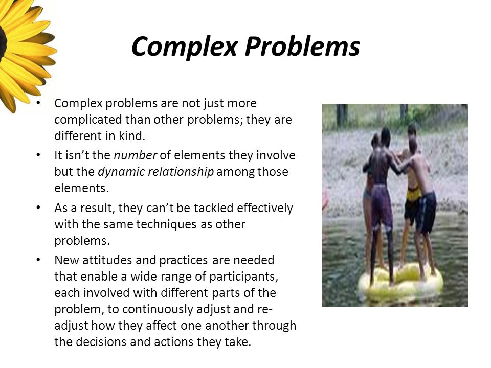 Complex Problems Complex problems are not just more complicated than other problems; they are different in kind.