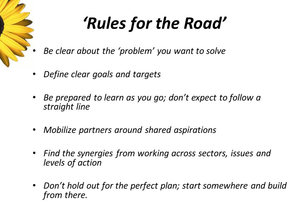 'Rules for the Road' Be clear about the 'problem' you want to solve Define clear goals and targets Be prepared to learn as you go; don't expect to follow a straight line Mobilize partners around shared aspirations Find the synergies from working across sectors, issues and levels of action Don't hold out for the perfect plan; start somewhere and build from there.