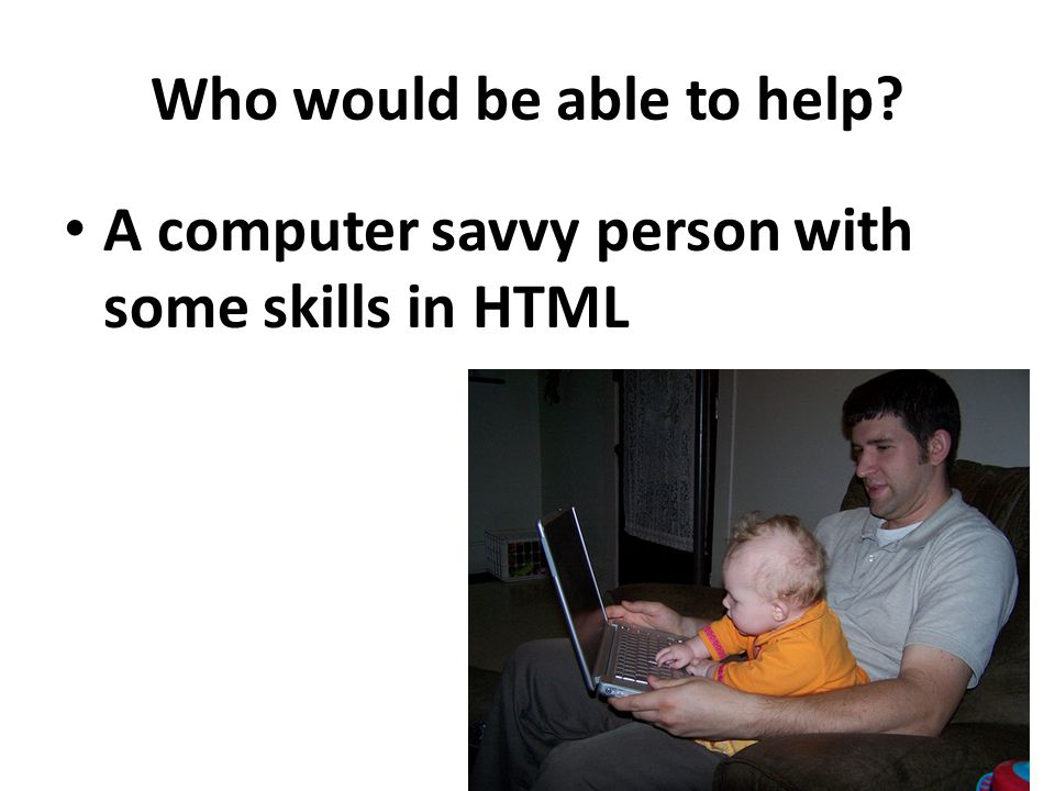 Who would be able to help? A computer savvy person with some skills in HTML