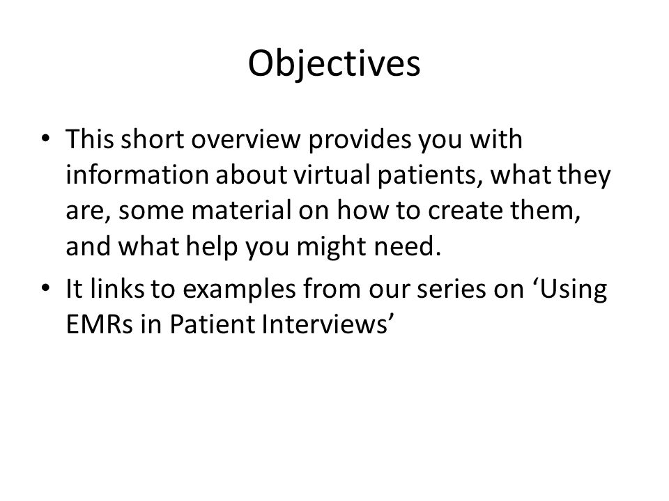 Objectives This short overview provides you with information about virtual patients, what they are, some material on how to create them, and what help you might need.