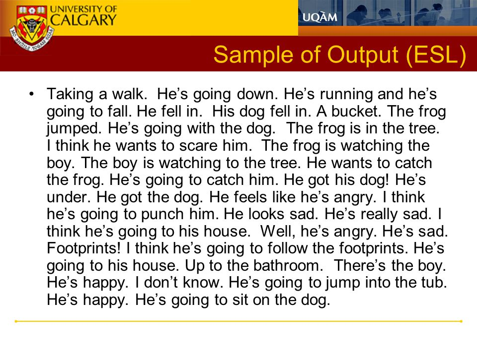 Sample of Output (ESL) Taking a walk. He's going down. He's running and he's going to fall. He fell in. His dog fell in. A bucket. The frog jumped. He