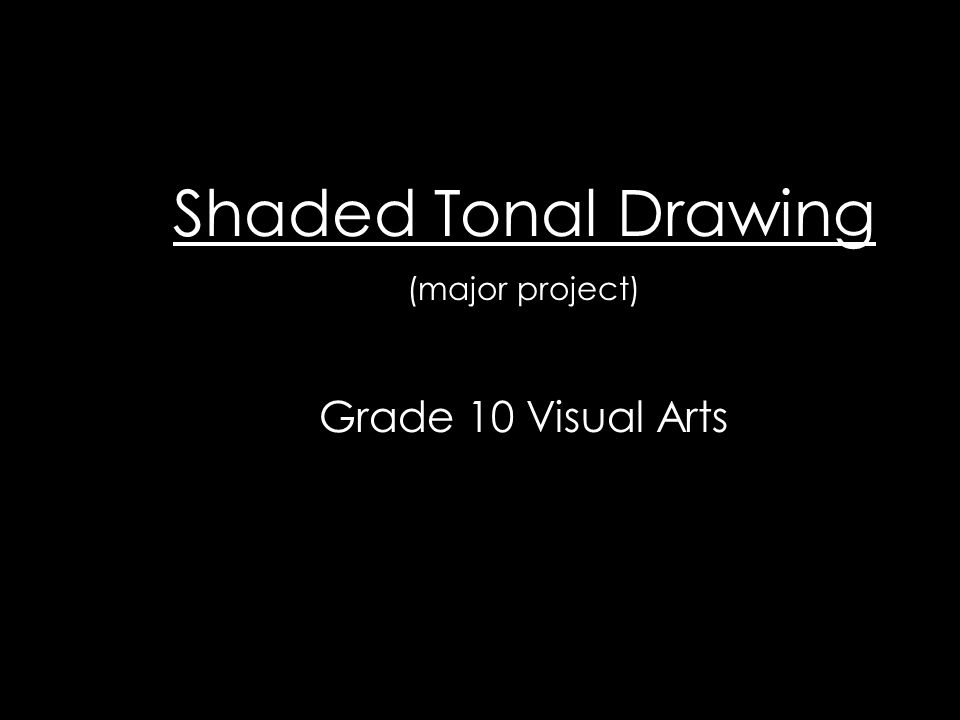 Shaded Tonal Drawing (major project) Grade 10 Visual Arts