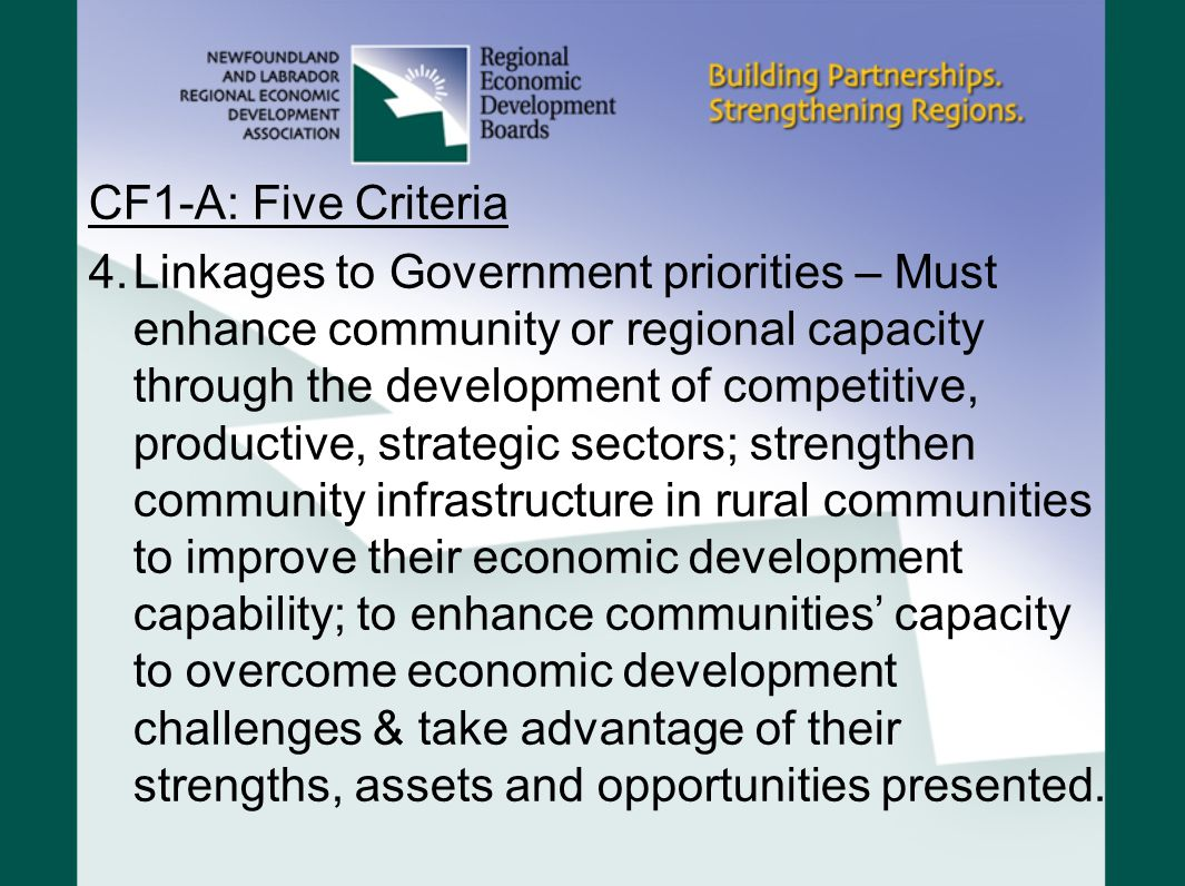 CF1-A: Five Criteria 4.Linkages to Government priorities – Must enhance community or regional capacity through the development of competitive, productive, strategic sectors; strengthen community infrastructure in rural communities to improve their economic development capability; to enhance communities' capacity to overcome economic development challenges & take advantage of their strengths, assets and opportunities presented.