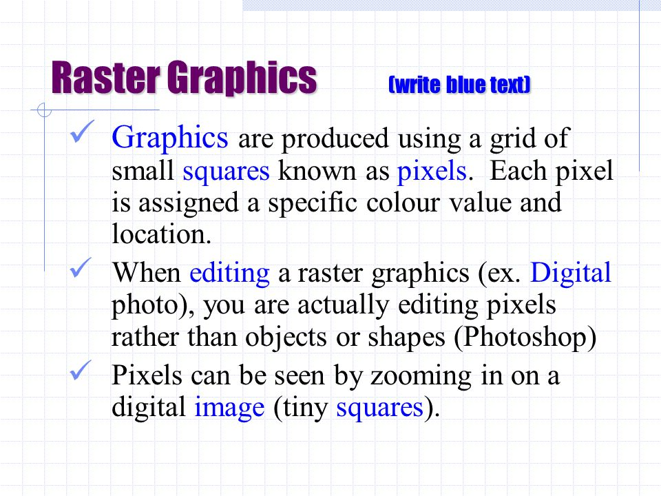 Raster Graphics (write blue text) Graphics are produced using a grid of small squares known as pixels.