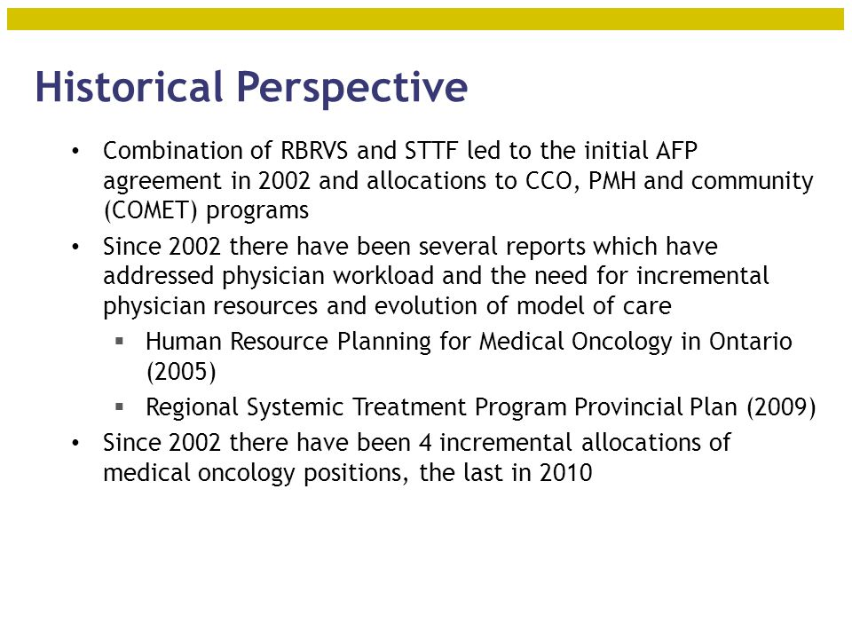 Historical Perspective Combination of RBRVS and STTF led to the initial AFP agreement in 2002 and allocations to CCO, PMH and community (COMET) programs Since 2002 there have been several reports which have addressed physician workload and the need for incremental physician resources and evolution of model of care  Human Resource Planning for Medical Oncology in Ontario (2005)  Regional Systemic Treatment Program Provincial Plan (2009) Since 2002 there have been 4 incremental allocations of medical oncology positions, the last in 2010 10