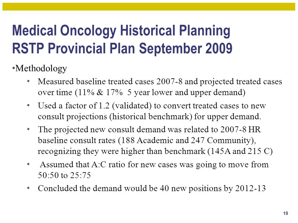Medical Oncology Historical Planning RSTP Provincial Plan September 2009 Methodology Measured baseline treated cases 2007-8 and projected treated cases over time (11% & 17% 5 year lower and upper demand) Used a factor of 1.2 (validated) to convert treated cases to new consult projections (historical benchmark) for upper demand.