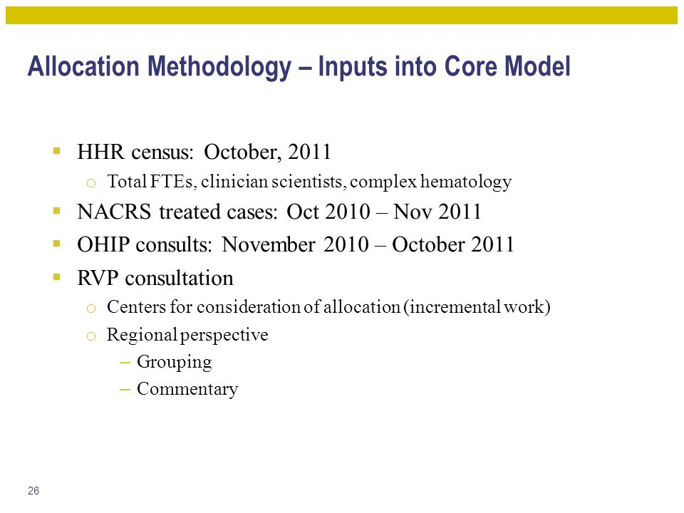Allocation Methodology – Inputs into Core Model  HHR census: October, 2011 o Total FTEs, clinician scientists, complex hematology  NACRS treated cases: Oct 2010 – Nov 2011  OHIP consults: November 2010 – October 2011  RVP consultation o Centers for consideration of allocation (incremental work) o Regional perspective – Grouping – Commentary 26