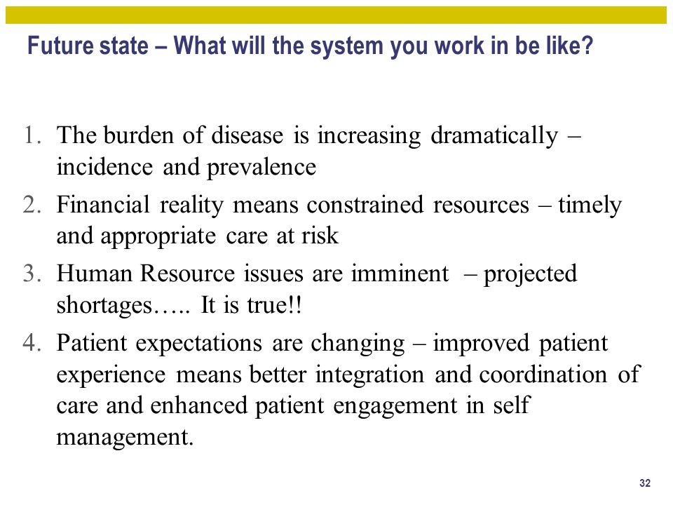 Future state – What will the system you work in be like? 1.The burden of disease is increasing dramatically – incidence and prevalence 2.Financial rea