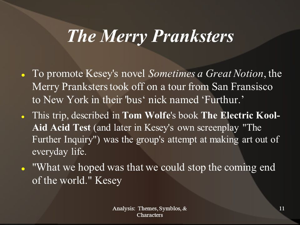 Analysis: Themes, Symblos, & Characters 11 The Merry Pranksters To promote Kesey s novel Sometimes a Great Notion, the Merry Pranksters took off on a tour from San Fransisco to New York in their bus' nick named 'Furthur.' This trip, described in Tom Wolfe s book The Electric Kool- Aid Acid Test (and later in Kesey s own screenplay The Further Inquiry ) was the group s attempt at making art out of everyday life.