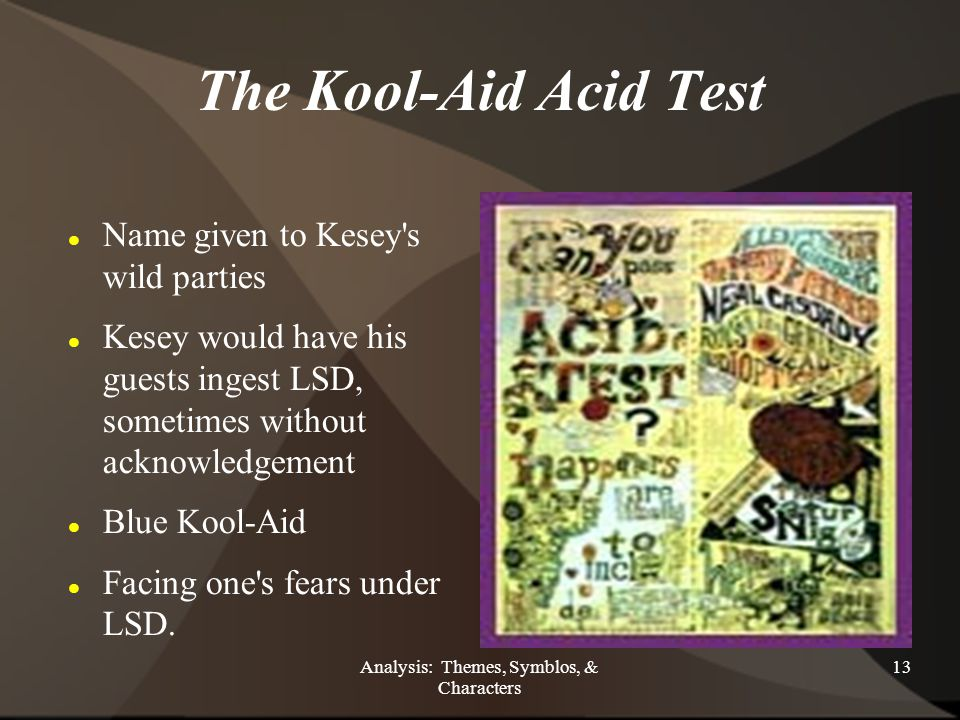 Analysis: Themes, Symblos, & Characters 13 The Kool-Aid Acid Test Name given to Kesey s wild parties Kesey would have his guests ingest LSD, sometimes without acknowledgement Blue Kool-Aid Facing one s fears under LSD.