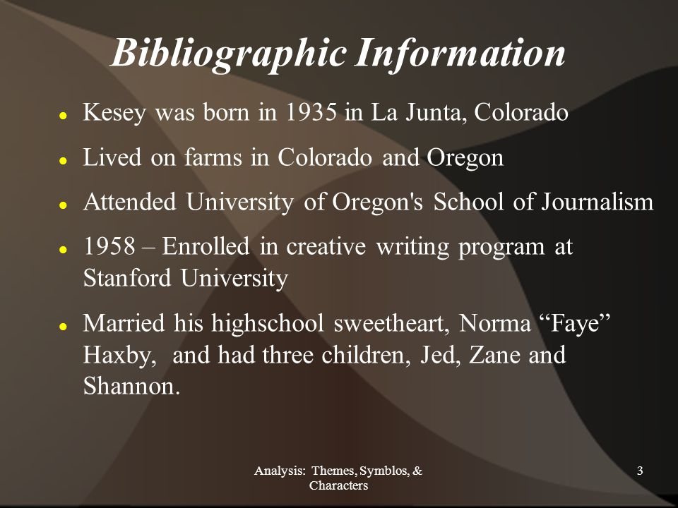 Analysis: Themes, Symblos, & Characters 3 Bibliographic Information Kesey was born in 1935 in La Junta, Colorado Lived on farms in Colorado and Oregon