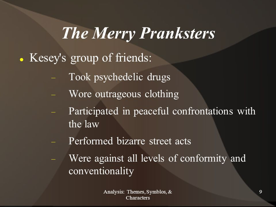 Analysis: Themes, Symblos, & Characters 9 The Merry Pranksters Kesey s group of friends:  Took psychedelic drugs  Wore outrageous clothing  Participated in peaceful confrontations with the law  Performed bizarre street acts  Were against all levels of conformity and conventionality