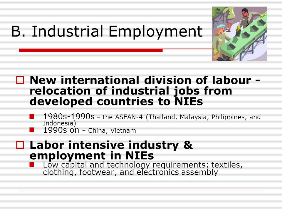 B. Industrial Employment  New international division of labour - relocation of industrial jobs from developed countries to NIEs 1980s-1990s – the ASE