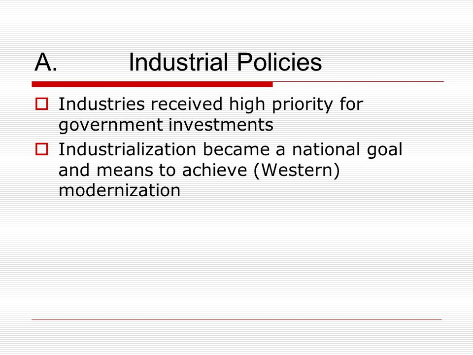 A. Industrial Policies  Industries received high priority for government investments  Industrialization became a national goal and means to achieve