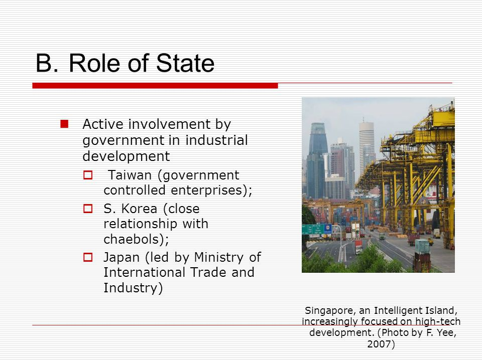 B. Role of State Active involvement by government in industrial development  Taiwan (government controlled enterprises);  S. Korea (close relationsh