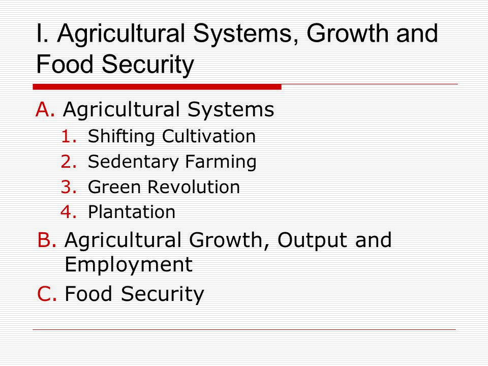 I. Agricultural Systems, Growth and Food Security A.Agricultural Systems 1.Shifting Cultivation 2.Sedentary Farming 3.Green Revolution 4.Plantation B.