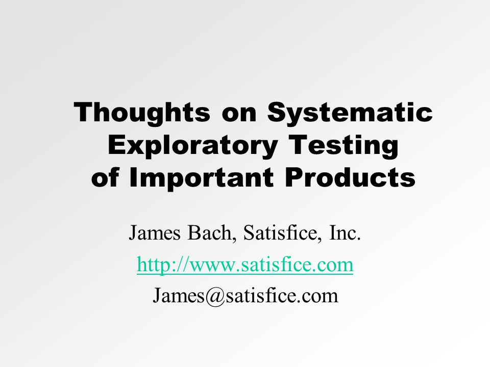 Thoughts on Systematic Exploratory Testing of Important Products James Bach, Satisfice, Inc. http://www.satisfice.com James@satisfice.com