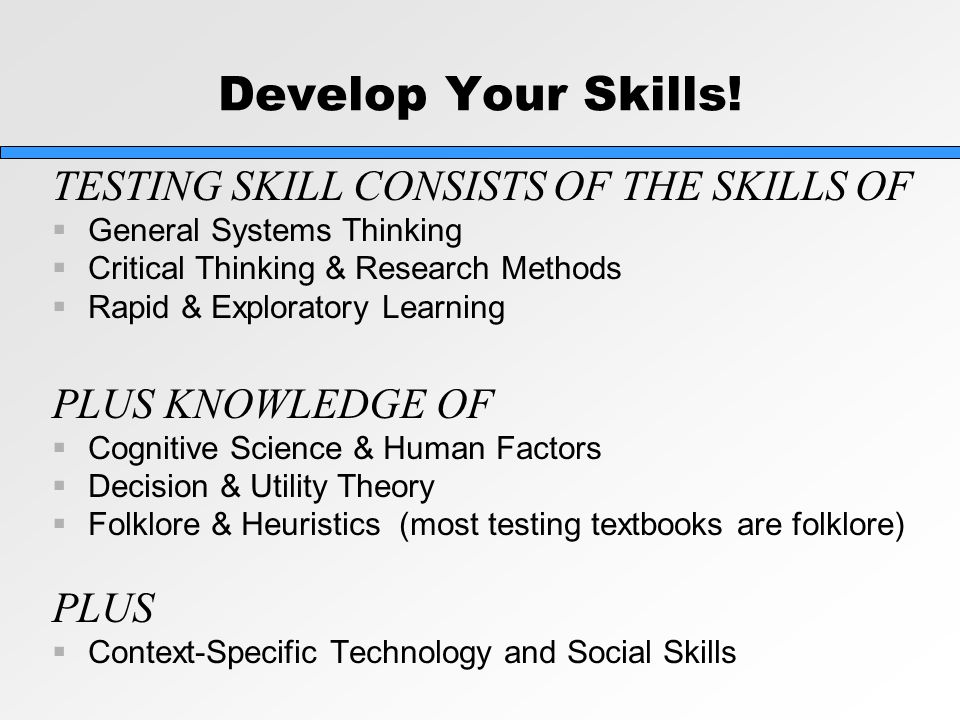 Develop Your Skills! TESTING SKILL CONSISTS OF THE SKILLS OF  General Systems Thinking  Critical Thinking & Research Methods  Rapid & Exploratory L