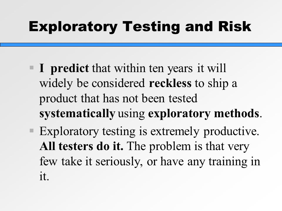 Exploratory Testing and Risk  I predict that within ten years it will widely be considered reckless to ship a product that has not been tested systematically using exploratory methods.