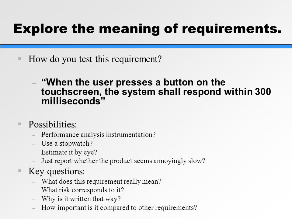 "Explore the meaning of requirements.  How do you test this requirement? – ""When the user presses a button on the touchscreen, the system shall respon"