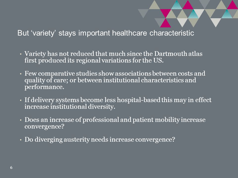 But 'variety' stays important healthcare characteristic 6 Variety has not reduced that much since the Dartmouth atlas first produced its regional variations for the US.