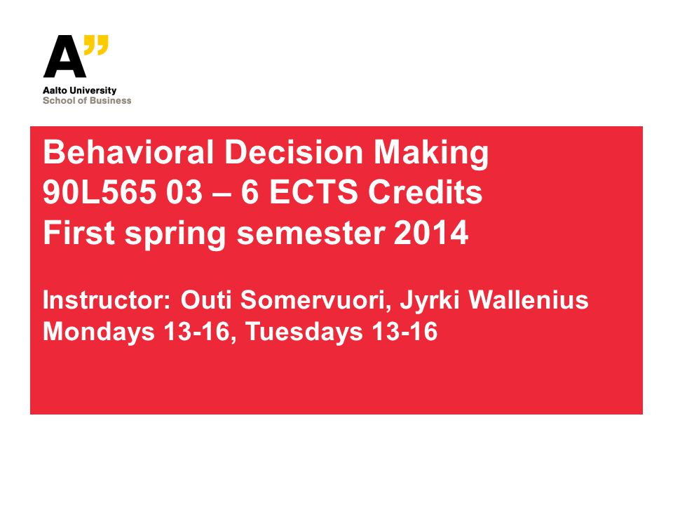 Behavioral Decision Making 90L565 03 – 6 ECTS Credits First spring semester 2014 Instructor: Outi Somervuori, Jyrki Wallenius Mondays 13-16, Tuesdays 13-16