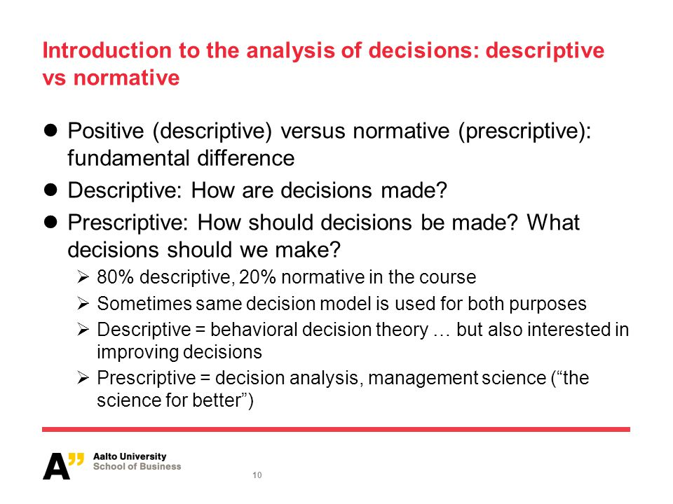 10 Introduction to the analysis of decisions: descriptive vs normative Positive (descriptive) versus normative (prescriptive): fundamental difference Descriptive: How are decisions made.