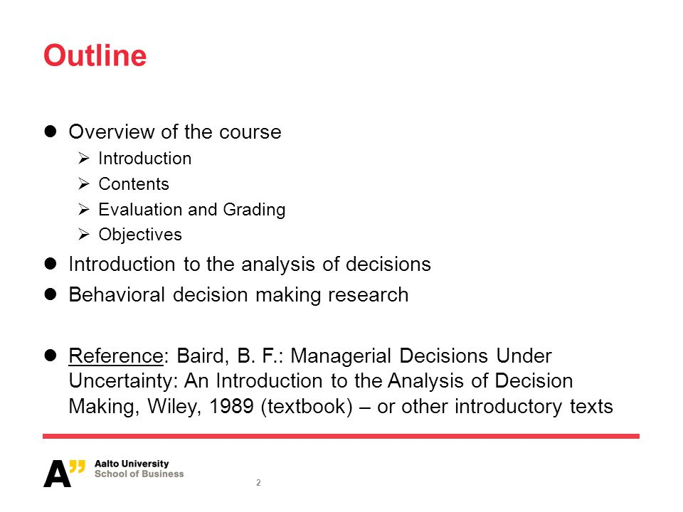 2 Outline Overview of the course  Introduction  Contents  Evaluation and Grading  Objectives Introduction to the analysis of decisions Behavioral decision making research Reference: Baird, B.