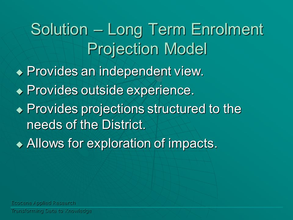 Ecocene Applied Research Transforming Data to Knowledge Solution – Long Term Enrolment Projection Model  Provides an independent view.