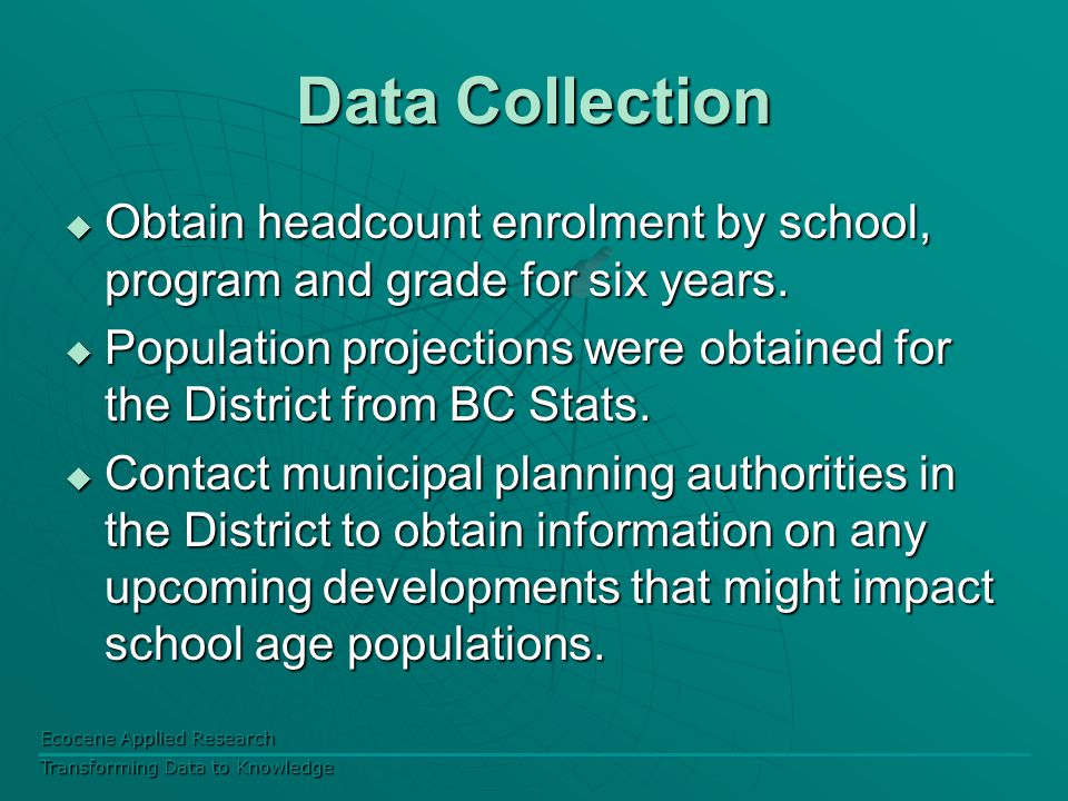 Ecocene Applied Research Transforming Data to Knowledge Data Collection  Obtain headcount enrolment by school, program and grade for six years.