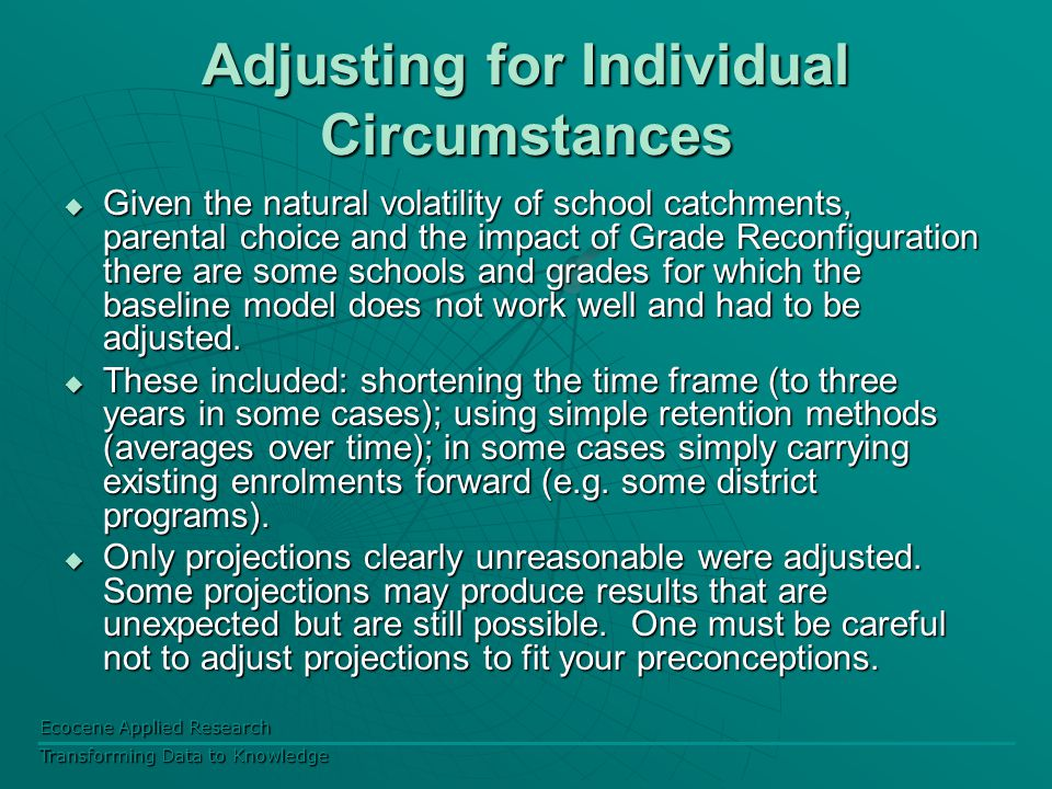 Ecocene Applied Research Transforming Data to Knowledge Adjusting for Individual Circumstances  Given the natural volatility of school catchments, parental choice and the impact of Grade Reconfiguration there are some schools and grades for which the baseline model does not work well and had to be adjusted.