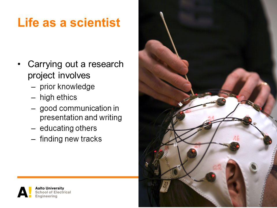 Life as a scientist Carrying out a research project involves –prior knowledge –high ethics –good communication in presentation and writing –educating others –finding new tracks