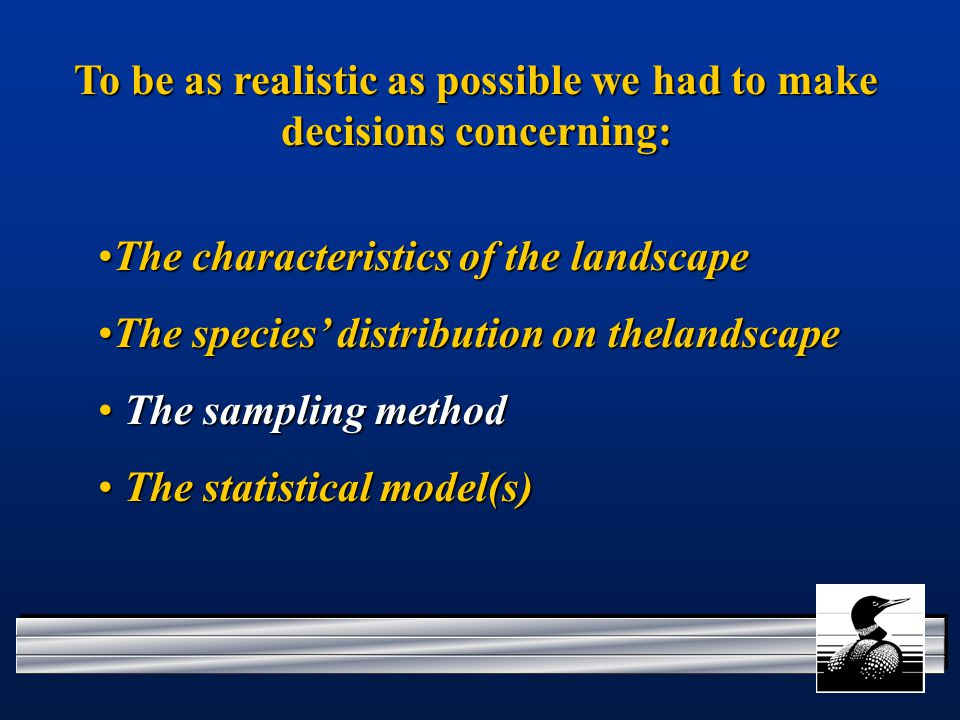 To be as realistic as possible we had to make decisions concerning: The characteristics of the landscapeThe characteristics of the landscape The species' distribution on thelandscapeThe species' distribution on thelandscape The sampling method The sampling method The statistical model(s) The statistical model(s)