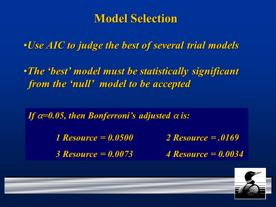Model Selection Use AIC to judge the best of several trial modelsUse AIC to judge the best of several trial models The 'best' model must be statistically significant from the 'null' model to be acceptedThe 'best' model must be statistically significant from the 'null' model to be accepted If  =0.05, then Bonferroni's adjusted  is: 1 Resource = 0.0500 2 Resource =.0169 3 Resource = 0.0073 4 Resource = 0.0034