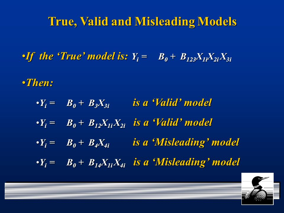 True, Valid and Misleading Models If the 'True' model is: Y i = B 0 + B 123 X 1i X 2i X 3iIf the 'True' model is: Y i = B 0 + B 123 X 1i X 2i X 3i Then:Then: Y i = B 0 + B 3 X 3i is a 'Valid' modelY i = B 0 + B 3 X 3i is a 'Valid' model Y i = B 0 + B 12 X 1i X 2i is a 'Valid' modelY i = B 0 + B 12 X 1i X 2i is a 'Valid' model Y i = B 0 + B 4 X 4i is a 'Misleading' modelY i = B 0 + B 4 X 4i is a 'Misleading' model Y i = B 0 + B 14 X 1i X 4i is a 'Misleading' modelY i = B 0 + B 14 X 1i X 4i is a 'Misleading' model
