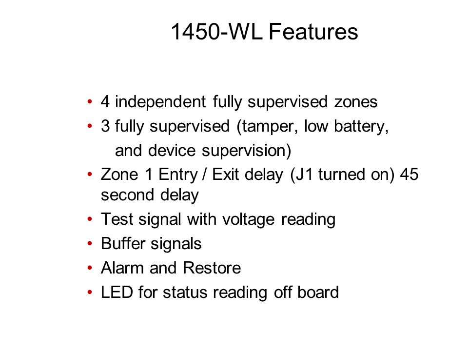 4 independent fully supervised zones 3 fully supervised (tamper, low battery, and device supervision) Zone 1 Entry / Exit delay (J1 turned on) 45 second delay Test signal with voltage reading Buffer signals Alarm and Restore LED for status reading off board 1450-WL Features