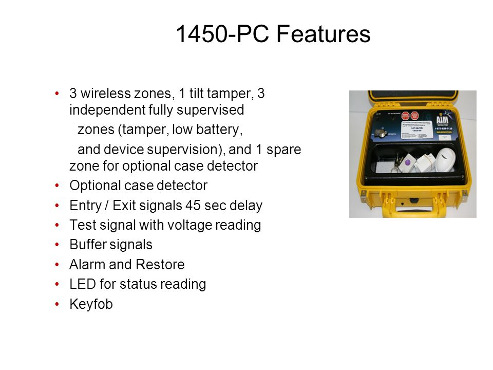 1450-PC Features 3 wireless zones, 1 tilt tamper, 3 independent fully supervised zones (tamper, low battery, and device supervision), and 1 spare zone for optional case detector Optional case detector Entry / Exit signals 45 sec delay Test signal with voltage reading Buffer signals Alarm and Restore LED for status reading Keyfob