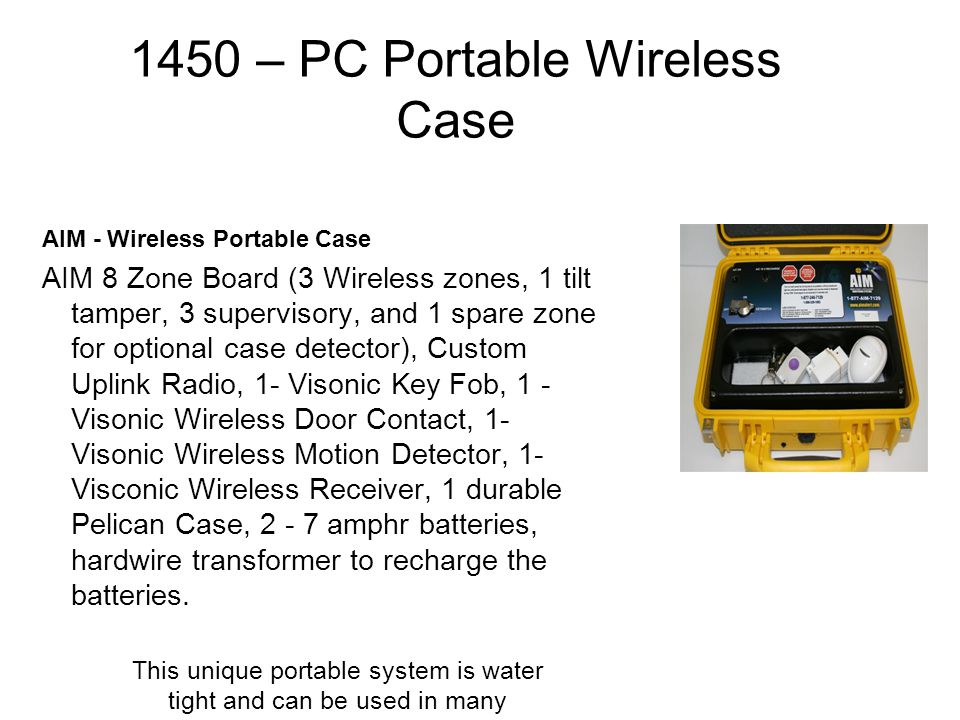 1450 – PC Portable Wireless Case AIM - Wireless Portable Case AIM 8 Zone Board (3 Wireless zones, 1 tilt tamper, 3 supervisory, and 1 spare zone for optional case detector), Custom Uplink Radio, 1- Visonic Key Fob, 1 - Visonic Wireless Door Contact, 1- Visonic Wireless Motion Detector, 1- Visconic Wireless Receiver, 1 durable Pelican Case, 2 - 7 amphr batteries, hardwire transformer to recharge the batteries.