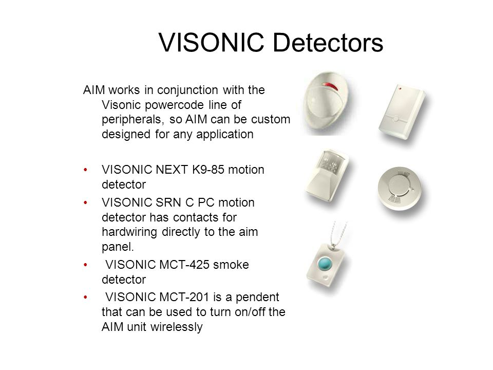 VISONIC Detectors AIM works in conjunction with the Visonic powercode line of peripherals, so AIM can be custom designed for any application VISONIC NEXT K9-85 motion detector VISONIC SRN C PC motion detector has contacts for hardwiring directly to the aim panel.