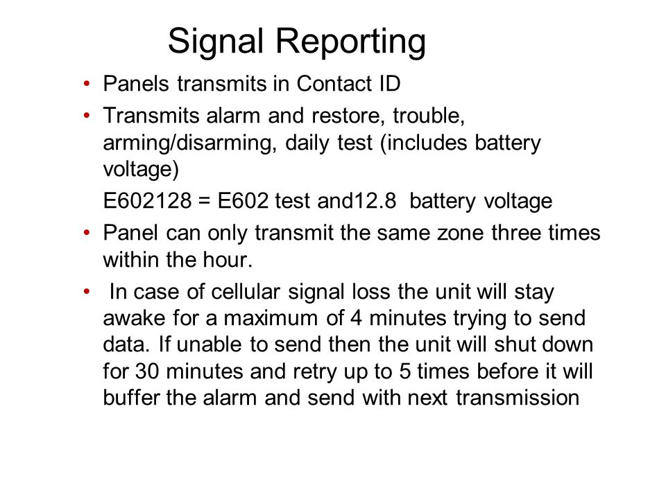 Signal Reporting Panels transmits in Contact ID Transmits alarm and restore, trouble, arming/disarming, daily test (includes battery voltage) E = E602 test and12.8 battery voltage Panel can only transmit the same zone three times within the hour.