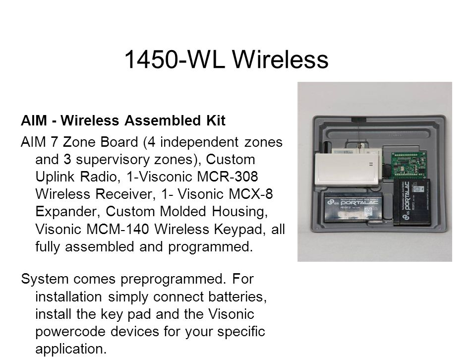 1450-WL Wireless AIM - Wireless Assembled Kit AIM 7 Zone Board (4 independent zones and 3 supervisory zones), Custom Uplink Radio, 1-Visconic MCR-308 Wireless Receiver, 1- Visonic MCX-8 Expander, Custom Molded Housing, Visonic MCM-140 Wireless Keypad, all fully assembled and programmed.